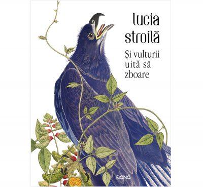 Și vulturii uită să zboare - Lucia Stroilă (SIONO Editura)